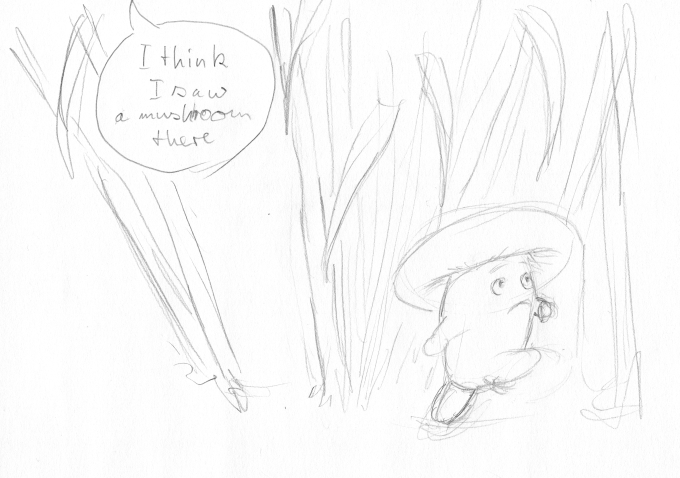 "A rough pencil sketch showing a mushroom running away from a voice from above. The voice says ""I think I saw a mushroom over there"""